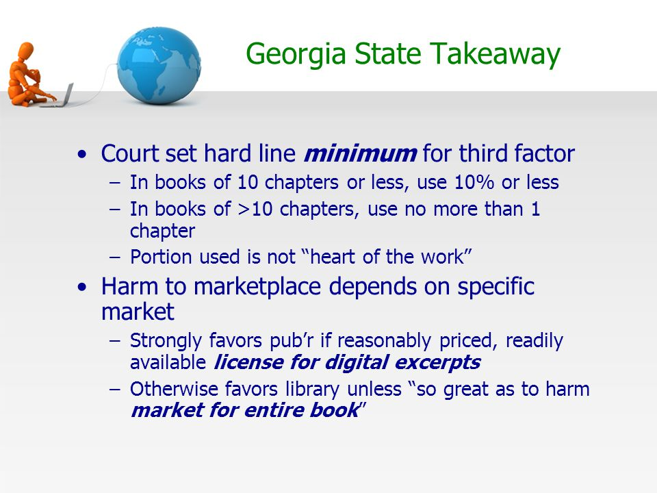Georgia State Takeaway Court set hard line minimum for third factor –In books of 10 chapters or less, use 10% or less –In books of >10 chapters, use no more than 1 chapter –Portion used is not heart of the work Harm to marketplace depends on specific market –Strongly favors pub'r if reasonably priced, readily available license for digital excerpts –Otherwise favors library unless so great as to harm market for entire book