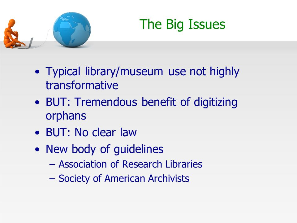 The Big Issues Typical library/museum use not highly transformative BUT: Tremendous benefit of digitizing orphans BUT: No clear law New body of guidelines –Association of Research Libraries –Society of American Archivists