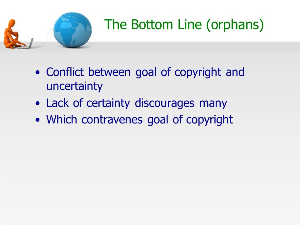 The Bottom Line (orphans) Conflict between goal of copyright and uncertainty Lack of certainty discourages many Which contravenes goal of copyright