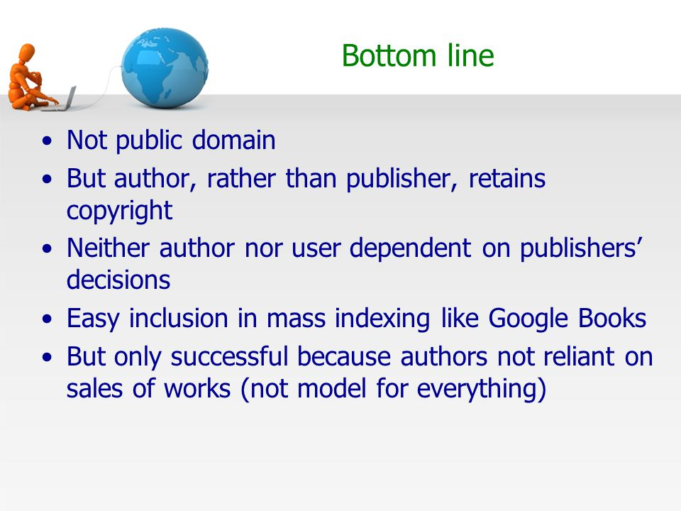Bottom line Not public domain But author, rather than publisher, retains copyright Neither author nor user dependent on publishers' decisions Easy inclusion in mass indexing like Google Books But only successful because authors not reliant on sales of works (not model for everything)