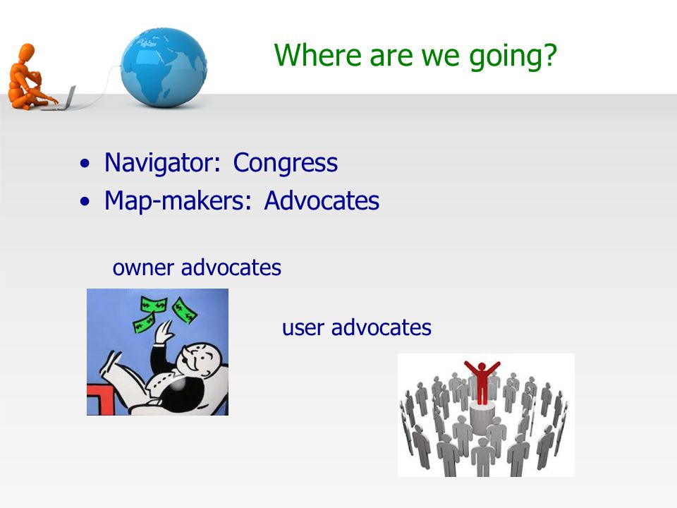 Where are we going? Navigator: Congress Map-makers: Advocates owner advocates user advocates
