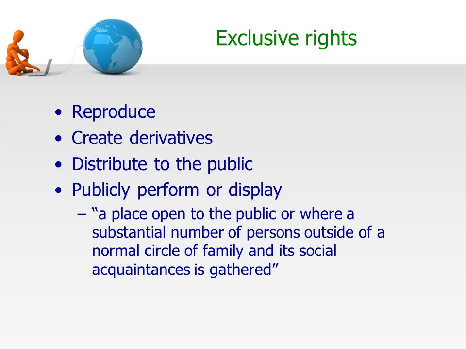 Exclusive rights Reproduce Create derivatives Distribute to the public Publicly perform or display – a place open to the public or where a substantial number of persons outside of a normal circle of family and its social acquaintances is gathered