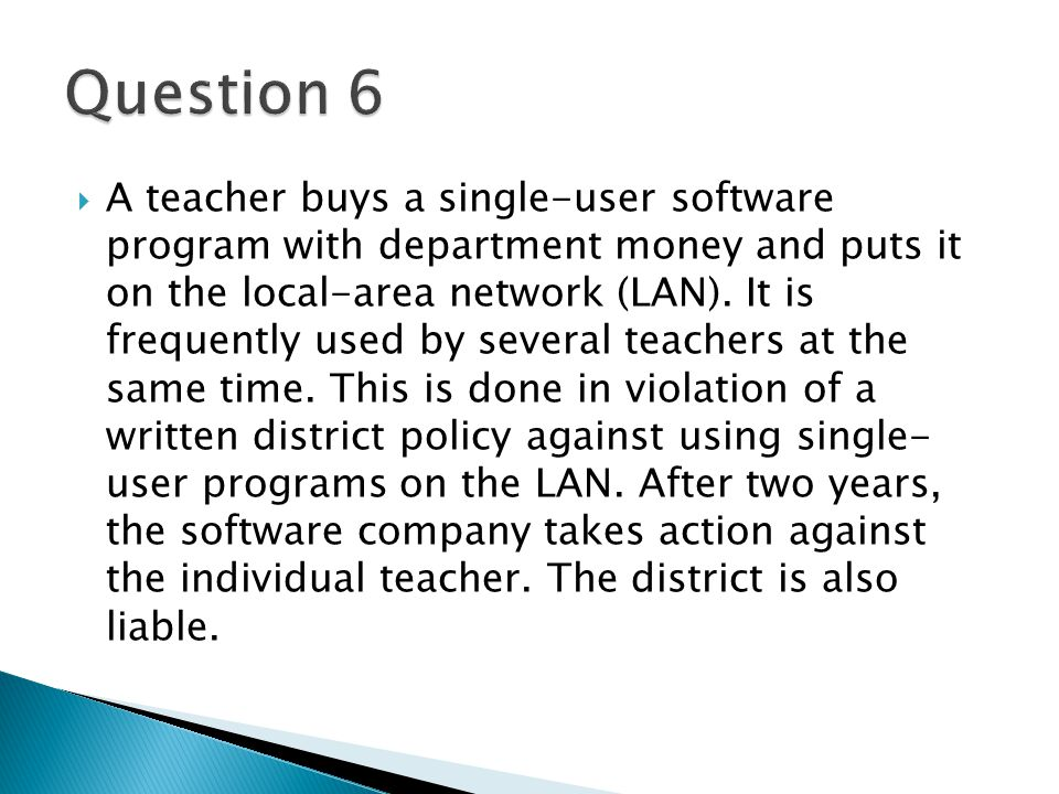  A teacher buys a single-user software program with department money and puts it on the local-area network (LAN).