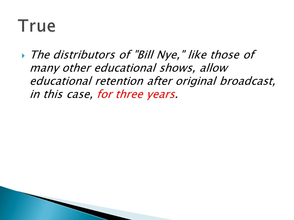  The distributors of Bill Nye, like those of many other educational shows, allow educational retention after original broadcast, in this case, for three years.