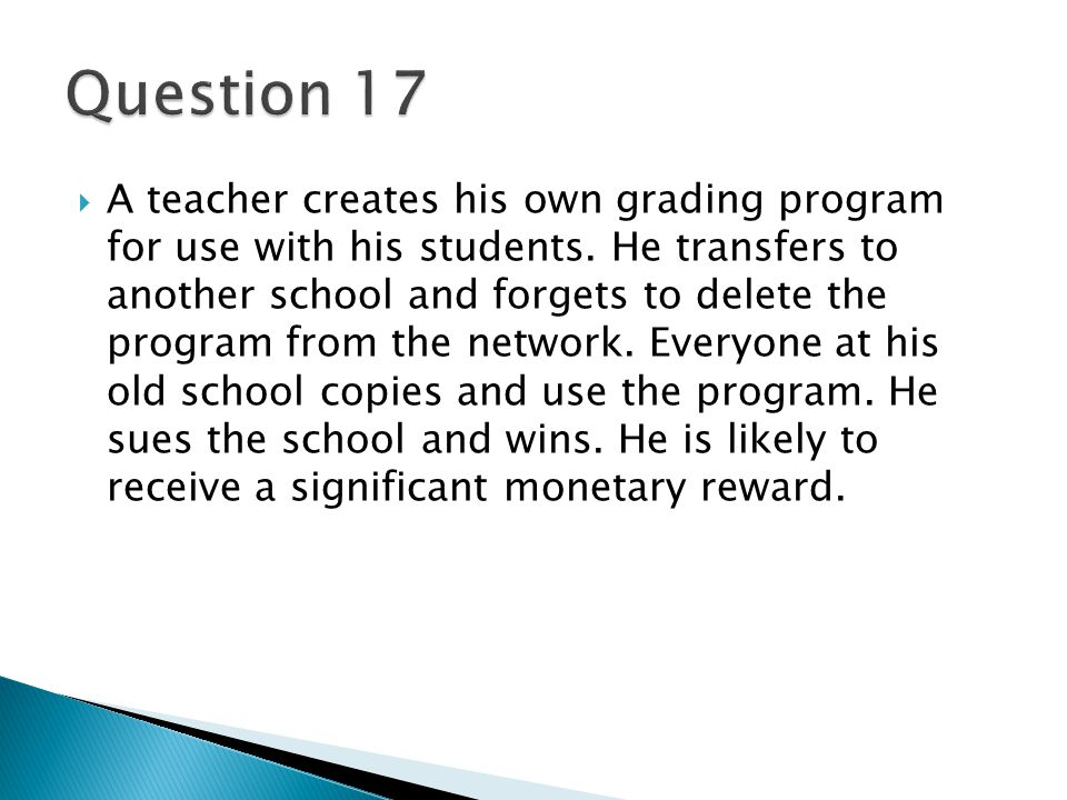  A teacher creates his own grading program for use with his students. He transfers to another school and forgets to delete the program from the netwo