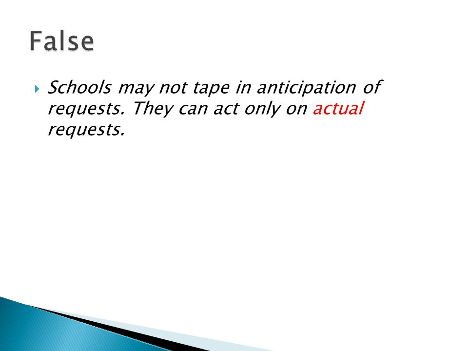  Schools may not tape in anticipation of requests. They can act only on actual requests.