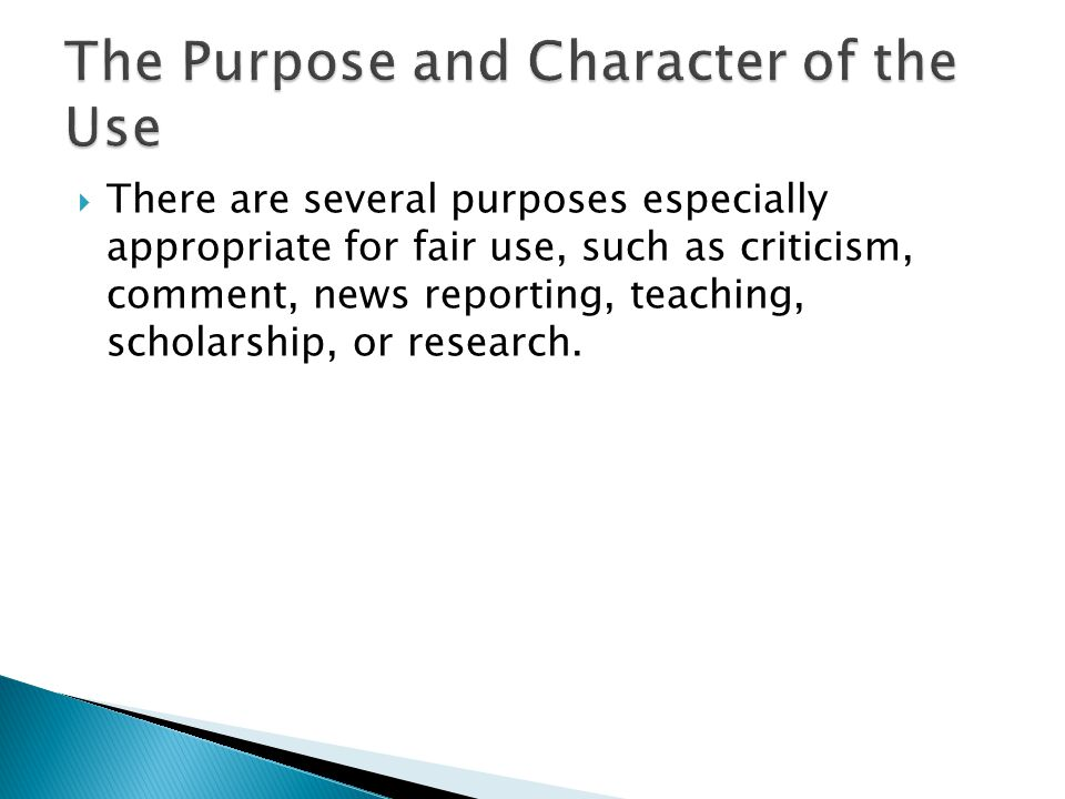  There are several purposes especially appropriate for fair use, such as criticism, comment, news reporting, teaching, scholarship, or research.