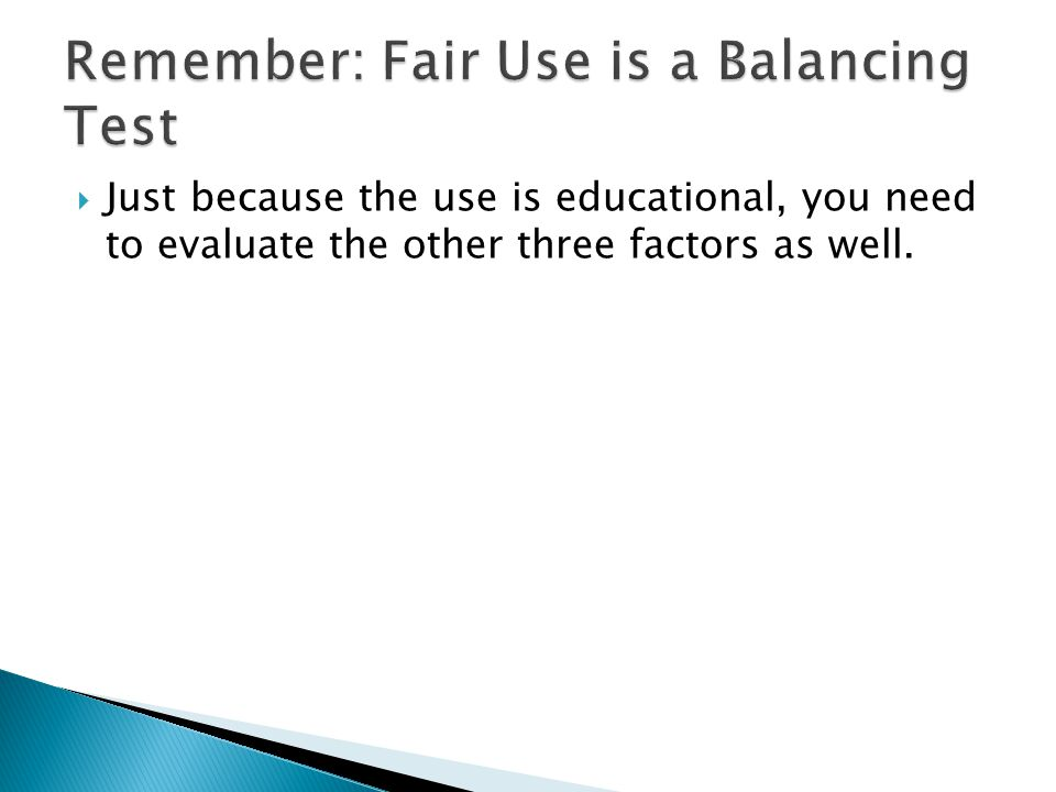  Just because the use is educational, you need to evaluate the other three factors as well.