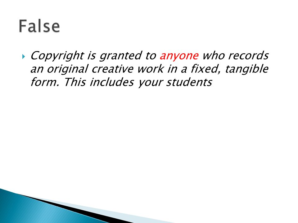  Copyright is granted to anyone who records an original creative work in a fixed, tangible form. This includes your students