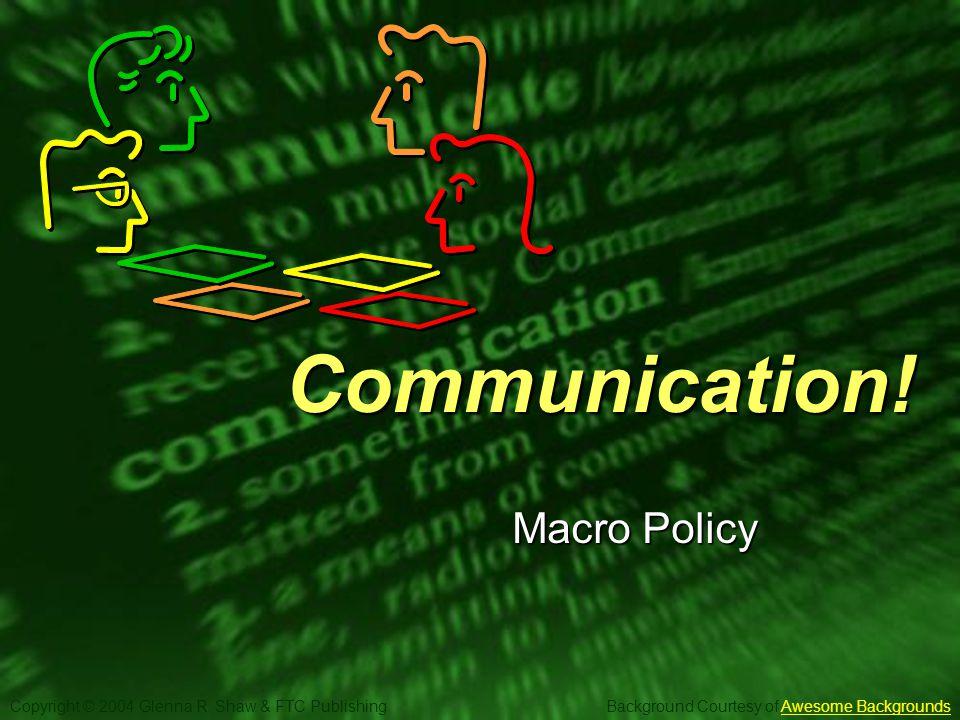 Slide 1 Copyright © 2004 Glenna R. Shaw & FTC Publishing Background Courtesy of Awesome BackgroundsAwesome BackgroundsCommunication! Macro Policy