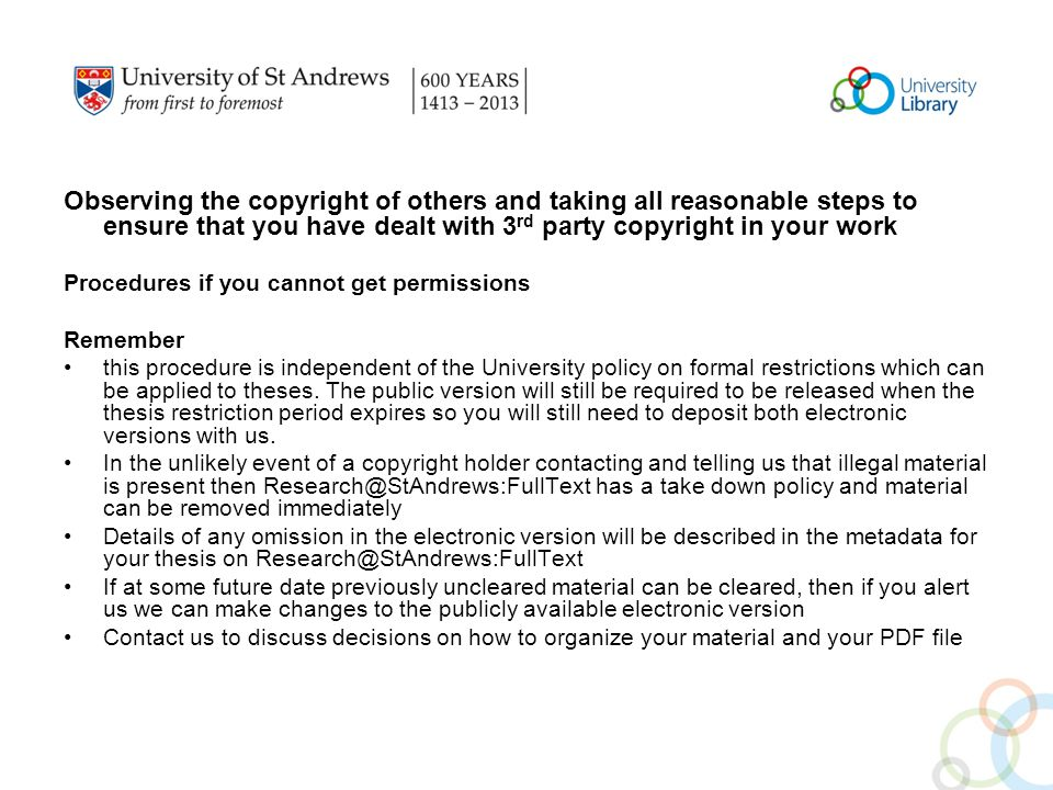 Observing the copyright of others and taking all reasonable steps to ensure that you have dealt with 3 rd party copyright in your work Procedures if you cannot get permissions Remember this procedure is independent of the University policy on formal restrictions which can be applied to theses.
