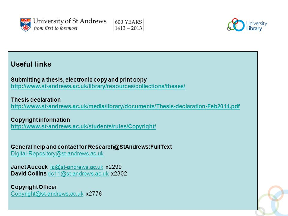 Useful links Submitting a thesis, electronic copy and print copy http://www.st-andrews.ac.uk/library/resources/collections/theses/ Thesis declaration http://www.st-andrews.ac.uk/media/library/documents/Thesis-declaration-Feb2014.pdf Copyright information http://www.st-andrews.ac.uk/students/rules/Copyright/ General help and contact for Research@StAndrews:FullText Digital-Repository@st-andrews.ac.uk Janet Aucock ja@st-andrews.ac.uk x2299ja@st-andrews.ac.uk David Collins dc11@st-andrews.ac.uk x2302dc11@st-andrews.ac.uk Copyright Officer Copyright@st-andrews.ac.ukCopyright@st-andrews.ac.uk x2776
