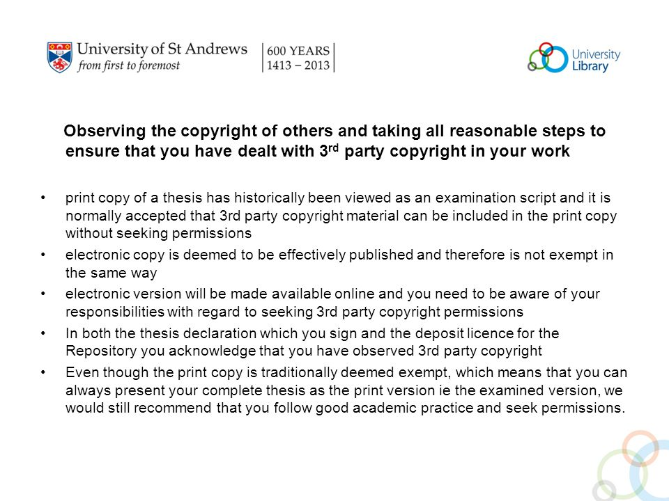 Observing the copyright of others and taking all reasonable steps to ensure that you have dealt with 3 rd party copyright in your work print copy of a thesis has historically been viewed as an examination script and it is normally accepted that 3rd party copyright material can be included in the print copy without seeking permissions electronic copy is deemed to be effectively published and therefore is not exempt in the same way electronic version will be made available online and you need to be aware of your responsibilities with regard to seeking 3rd party copyright permissions In both the thesis declaration which you sign and the deposit licence for the Repository you acknowledge that you have observed 3rd party copyright Even though the print copy is traditionally deemed exempt, which means that you can always present your complete thesis as the print version ie the examined version, we would still recommend that you follow good academic practice and seek permissions.