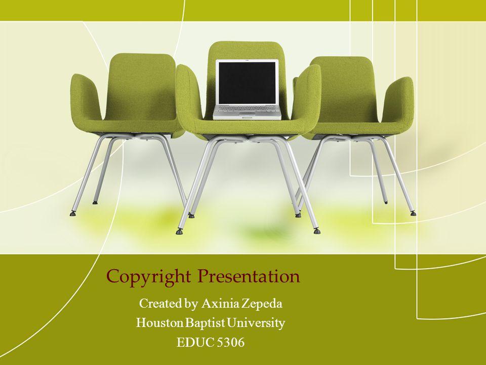 Copyright Presentation Created by Axinia Zepeda Houston Baptist University EDUC 5306