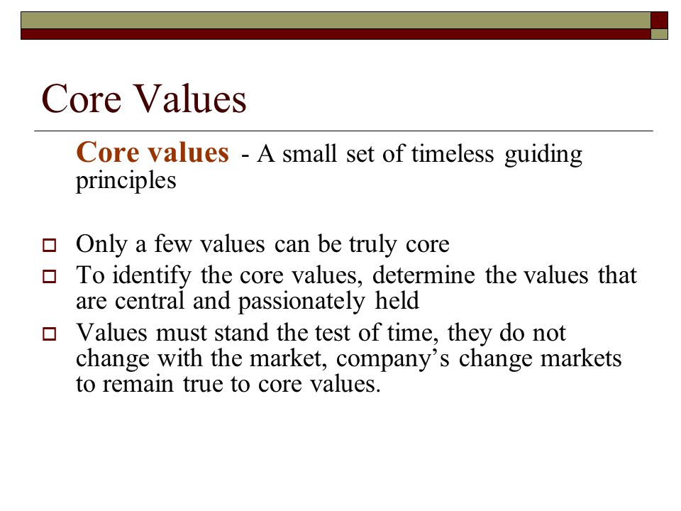 Core Values Core Purpose is the organization's reason for being  Reflects people's idealistic motivation for doing the company's work.