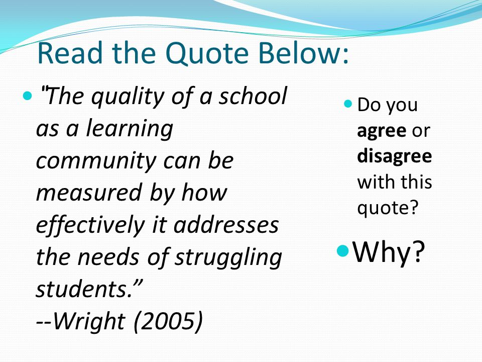 "Read the Quote Below: Do you agree or disagree with this quote? Why? "" The quality of a school as a learning community can be measured by how effectiv"