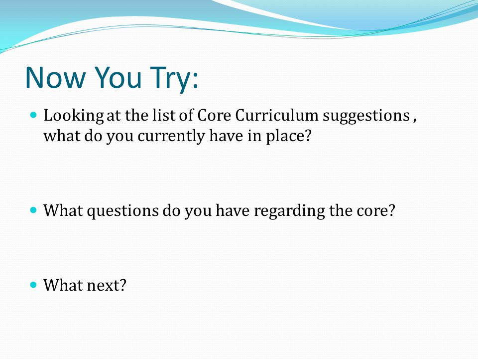 Now You Try: Looking at the list of Core Curriculum suggestions, what do you currently have in place? What questions do you have regarding the core? W