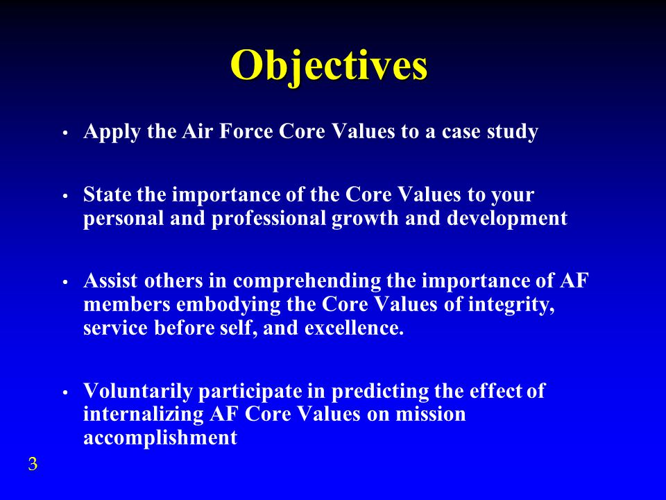 Objectives Apply the Air Force Core Values to a case study State the importance of the Core Values to your personal and professional growth and development Assist others in comprehending the importance of AF members embodying the Core Values of integrity, service before self, and excellence.