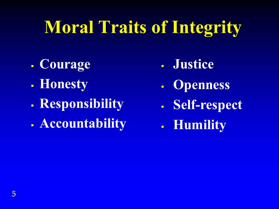 Moral Traits of Integrity  Courage  Honesty  Responsibility  Accountability  Justice  Openness  Self-respect  Humility 5