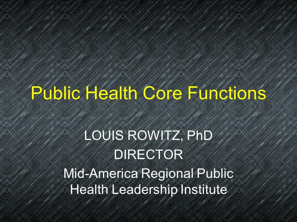 Public Health Core Functions LOUIS ROWITZ, PhD DIRECTOR Mid-America Regional Public Health Leadership Institute