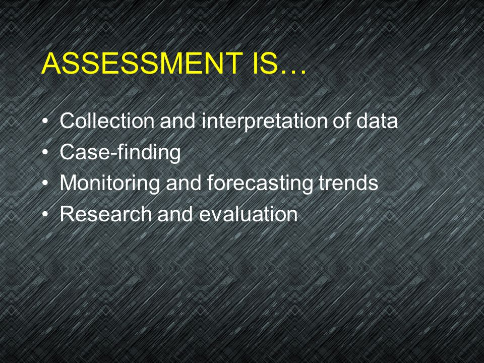 ASSESSMENT IS… Collection and interpretation of data Case-finding Monitoring and forecasting trends Research and evaluation