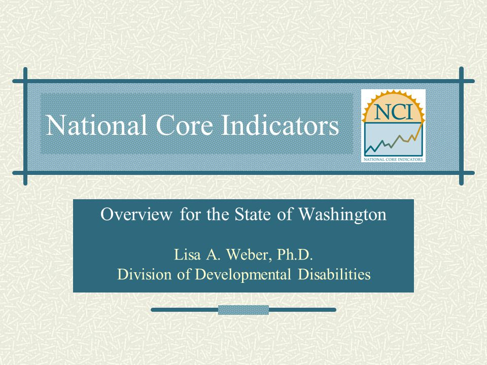 National Core Indicators Overview for the State of Washington Lisa A. Weber, Ph.D. Division of Developmental Disabilities