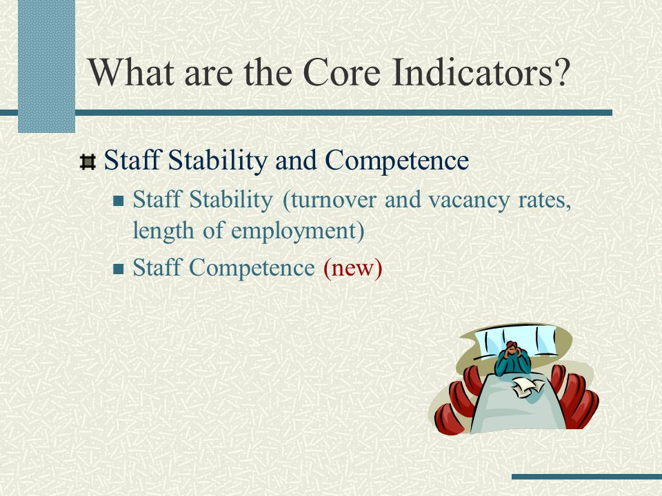 What are the Core Indicators? Staff Stability and Competence Staff Stability (turnover and vacancy rates, length of employment) Staff Competence (new)