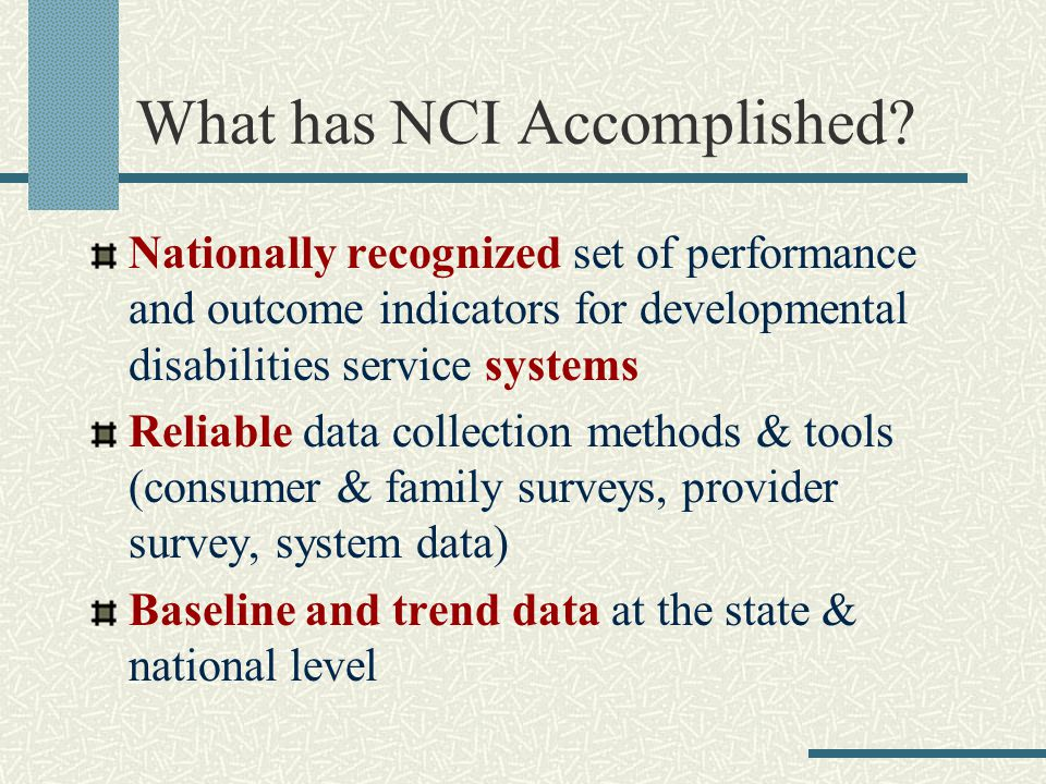 What has NCI Accomplished? Nationally recognized set of performance and outcome indicators for developmental disabilities service systems Reliable dat