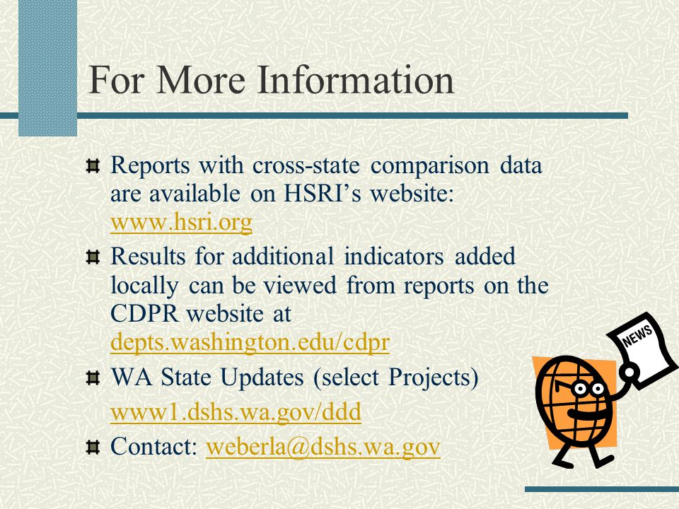 For More Information Reports with cross-state comparison data are available on HSRI's website: www.hsri.org www.hsri.org Results for additional indicators added locally can be viewed from reports on the CDPR website at depts.washington.edu/cdpr WA State Updates (select Projects) www1.dshs.wa.gov/ddd Contact: weberla@dshs.wa.govweberla@d
