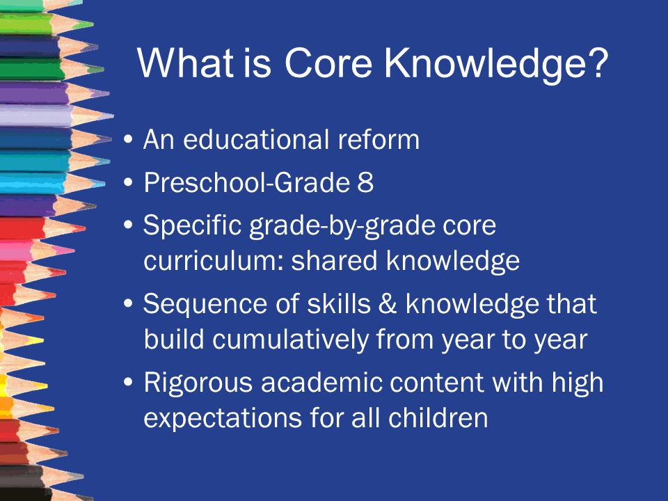 What is Core Knowledge? An educational reform Preschool-Grade 8 Specific grade-by-grade core curriculum: shared knowledge Sequence of skills & knowled