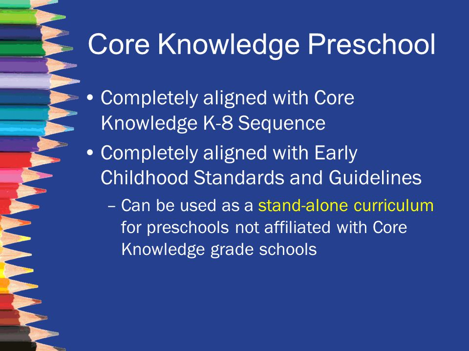 Core Knowledge Preschool Completely aligned with Core Knowledge K-8 Sequence Completely aligned with Early Childhood Standards and Guidelines –Can be