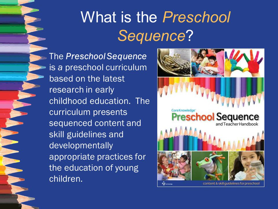 What is the Preschool Sequence? The Preschool Sequence is a preschool curriculum based on the latest research in early childhood education. The curric