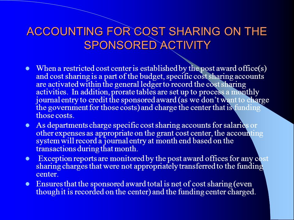 ACCOUNTING FOR COST SHARING ON THE SPONSORED ACTIVITY When a restricted cost center is established by the post award office(s) and cost sharing is a part of the budget, specific cost sharing accounts are activated within the general ledger to record the cost sharing activities.