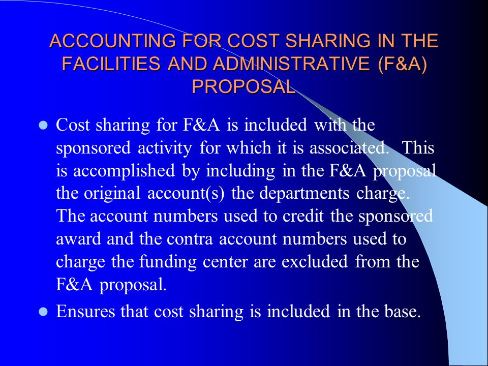 ACCOUNTING FOR COST SHARING IN THE FACILITIES AND ADMINISTRATIVE (F&A) PROPOSAL Cost sharing for F&A is included with the sponsored activity for which it is associated.