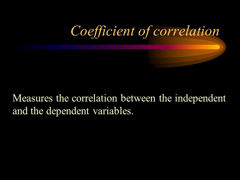 Coefficient of correlation Measures the correlation between the independent and the dependent variables.