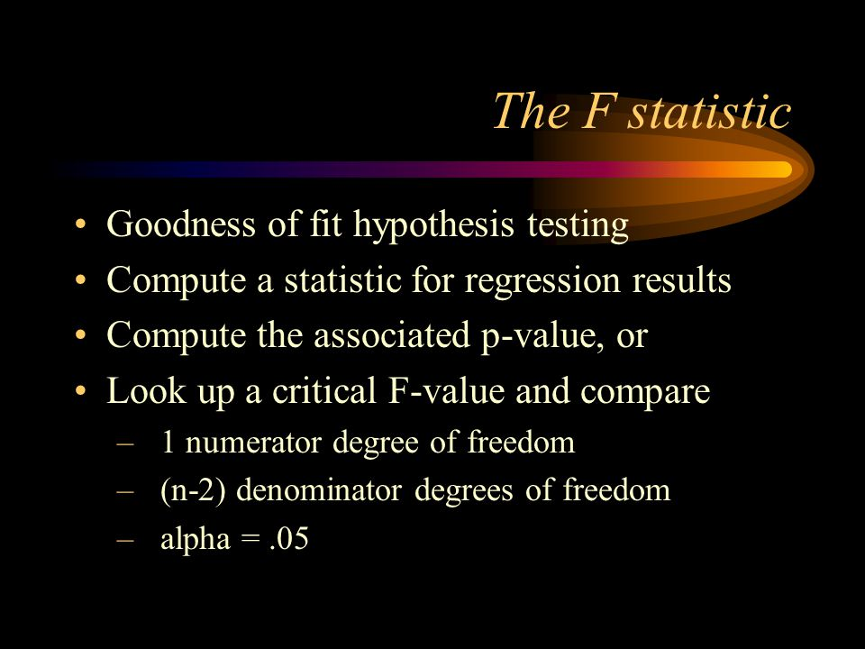 The F statistic Goodness of fit hypothesis testing Compute a statistic for regression results Compute the associated p-value, or Look up a critical F-value and compare –1 numerator degree of freedom –(n-2) denominator degrees of freedom –alpha =.05