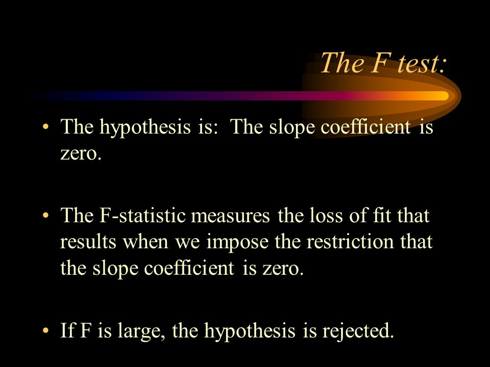 The F test: The hypothesis is: The slope coefficient is zero.