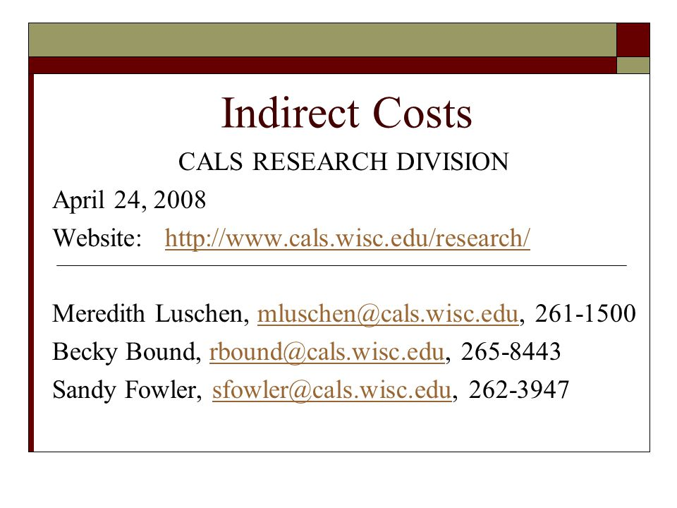 Indirect Costs CALS RESEARCH DIVISION April 24, 2008 Website: http://www.cals.wisc.edu/research/http://www.cals.wisc.edu/research/ Meredith Luschen, mluschen@cals.wisc.edu, 261-1500mluschen@cals.wisc.edu Becky Bound, rbound@cals.wisc.edu, 265-8443rbound@cals.wisc.edu Sandy Fowler, sfowler@cals.wisc.edu, 262-3947sfowler@cals.wisc.edu