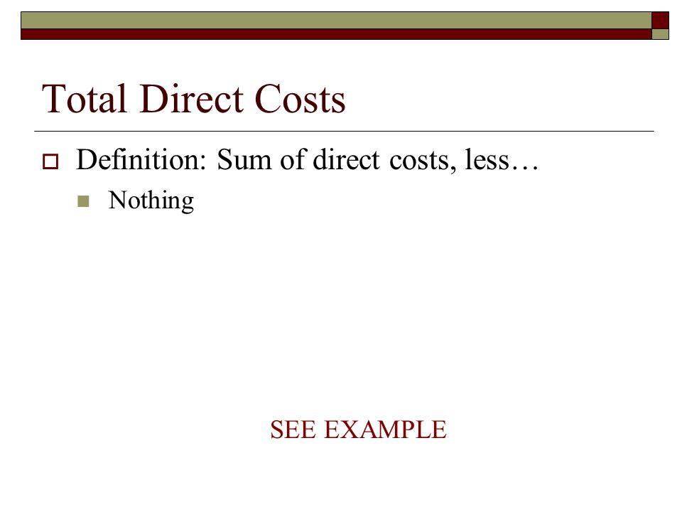 Total Direct Costs  Definition: Sum of direct costs, less… Nothing SEE EXAMPLE