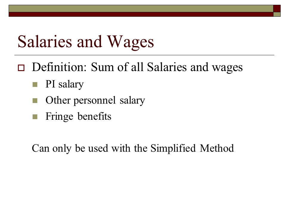Salaries and Wages  Definition: Sum of all Salaries and wages PI salary Other personnel salary Fringe benefits Can only be used with the Simplified Method