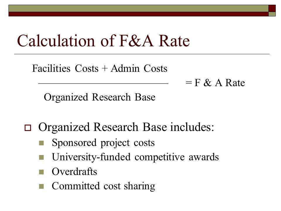 Calculation of F&A Rate Facilities Costs + Admin Costs ———————————— = F & A Rate Organized Research Base  Organized Research Base includes: Sponsored project costs University-funded competitive awards Overdrafts Committed cost sharing