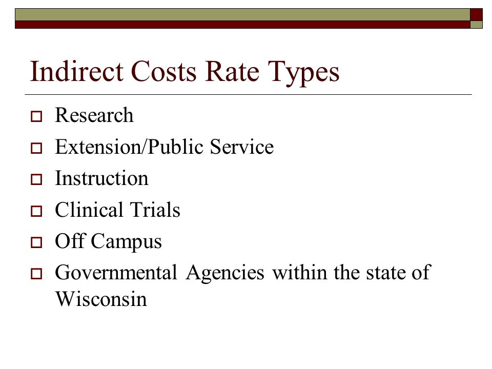Indirect Costs Rate Types  Research  Extension/Public Service  Instruction  Clinical Trials  Off Campus  Governmental Agencies within the state of Wisconsin