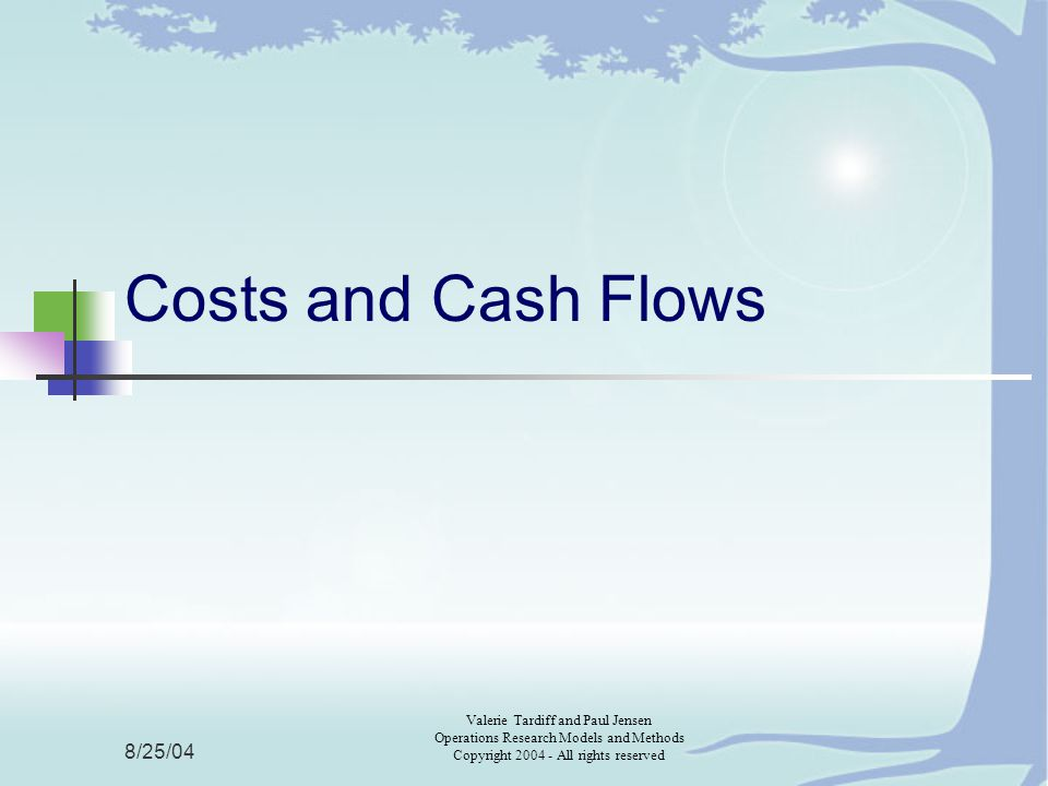 8/25/04 Valerie Tardiff and Paul Jensen Operations Research Models and Methods Copyright 2004 - All rights reserved Costs and Cash Flows