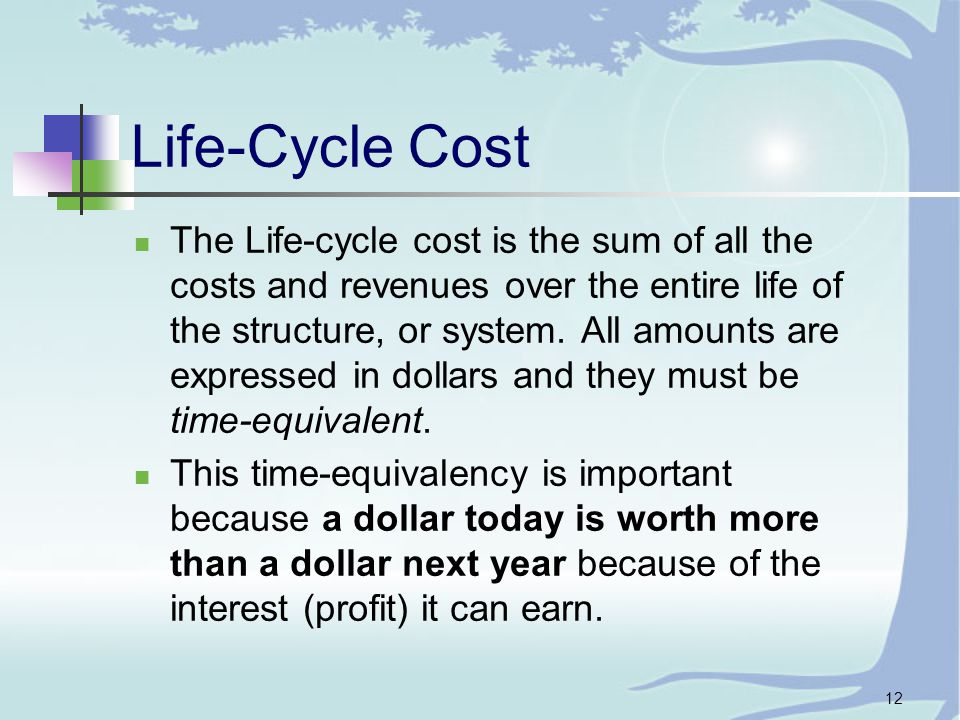 12 Life-Cycle Cost The Life-cycle cost is the sum of all the costs and revenues over the entire life of the structure, or system.