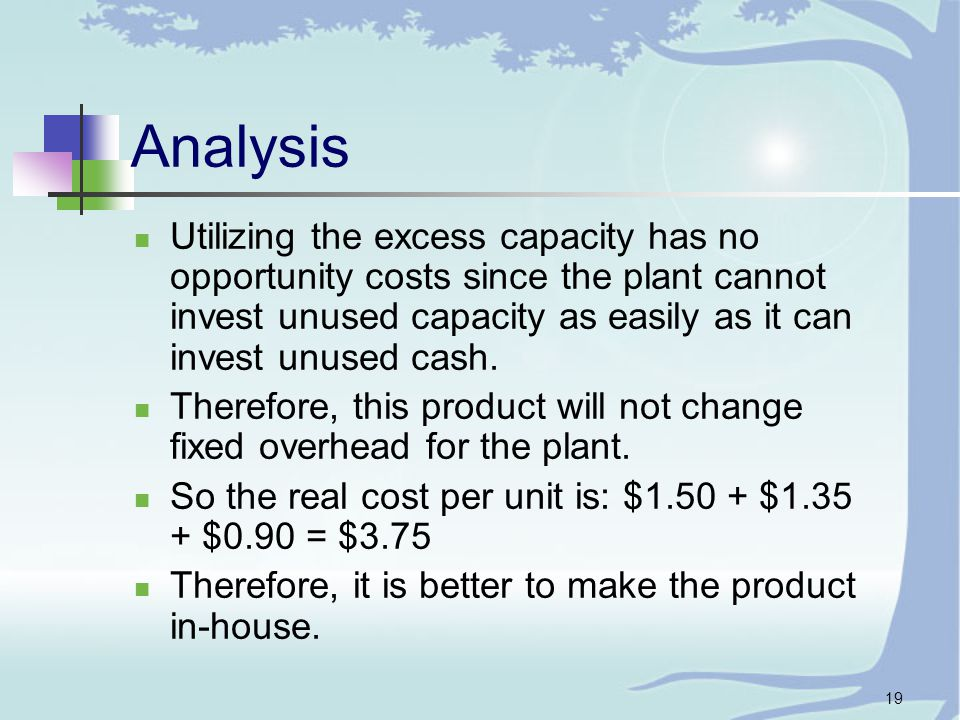 19 Analysis Utilizing the excess capacity has no opportunity costs since the plant cannot invest unused capacity as easily as it can invest unused cash.