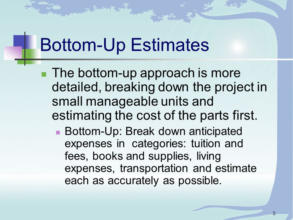 5 Bottom-Up Estimates The bottom-up approach is more detailed, breaking down the project in small manageable units and estimating the cost of the parts first.