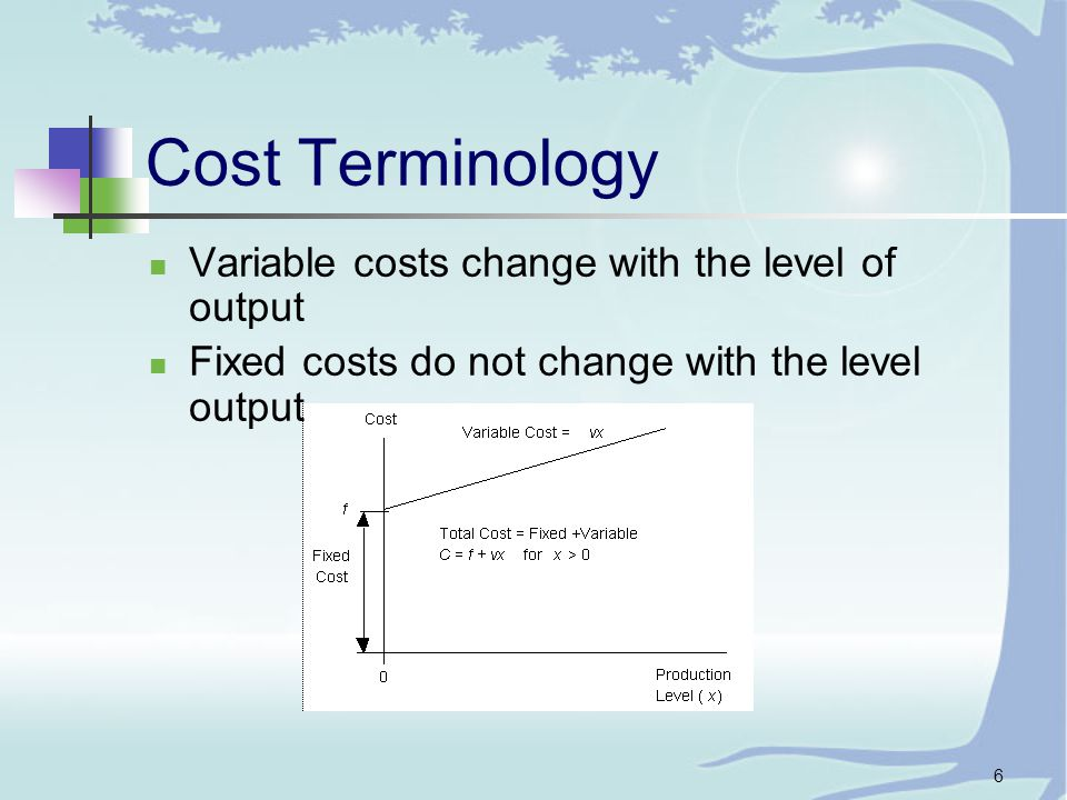6 Cost Terminology Variable costs change with the level of output Fixed costs do not change with the level output