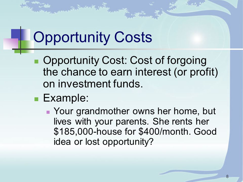 8 Opportunity Costs Opportunity Cost: Cost of forgoing the chance to earn interest (or profit) on investment funds.