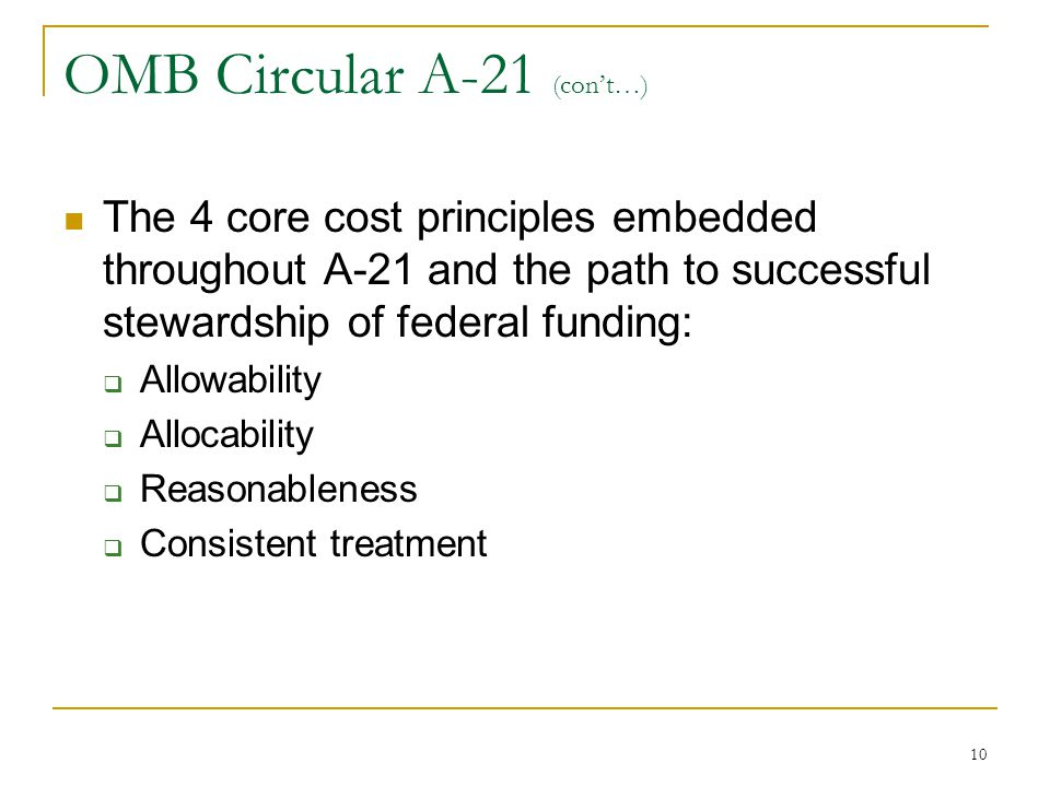 10 OMB Circular A-21 (con't…) The 4 core cost principles embedded throughout A-21 and the path to successful stewardship of federal funding:  Allowab