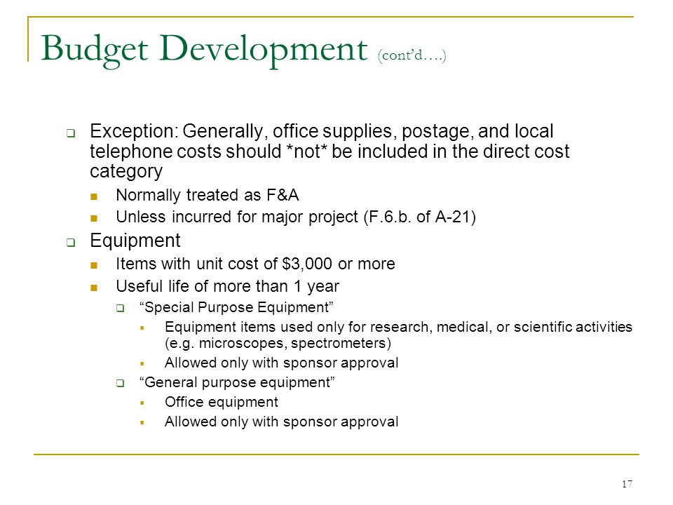 17 Budget Development (cont'd….)  Exception: Generally, office supplies, postage, and local telephone costs should *not* be included in the direct co